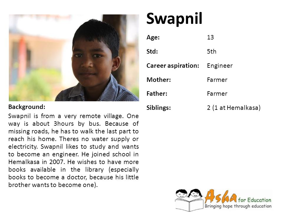 Swapnil Background: Swapnil is from a very remote village. One way is about 3hours by bus. Because of missing roads, he has to walk the last part to r