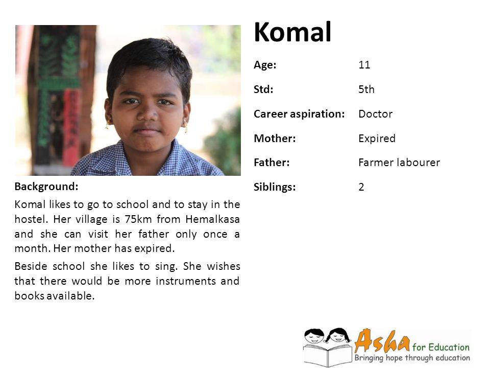 Komal Background: Komal likes to go to school and to stay in the hostel. Her village is 75km from Hemalkasa and she can visit her father only once a m