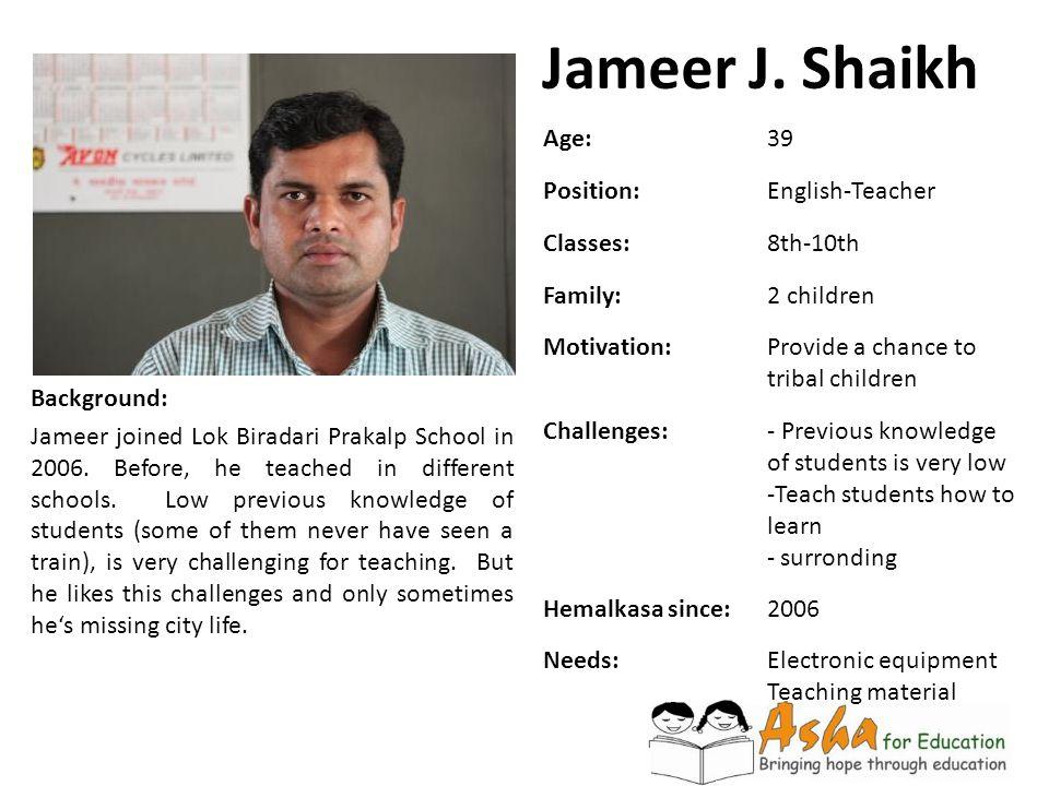 Jameer J. Shaikh Background: Jameer joined Lok Biradari Prakalp School in 2006. Before, he teached in different schools. Low previous knowledge of stu