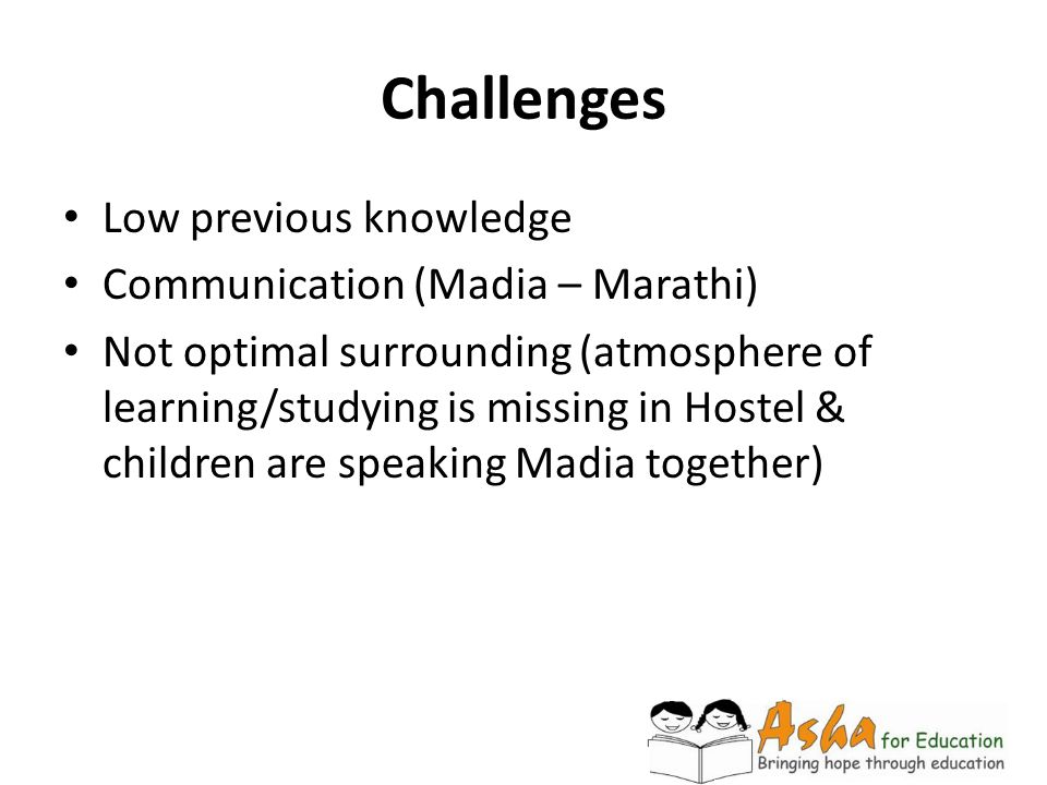 Challenges Low previous knowledge Communication (Madia – Marathi) Not optimal surrounding (atmosphere of learning/studying is missing in Hostel & chil
