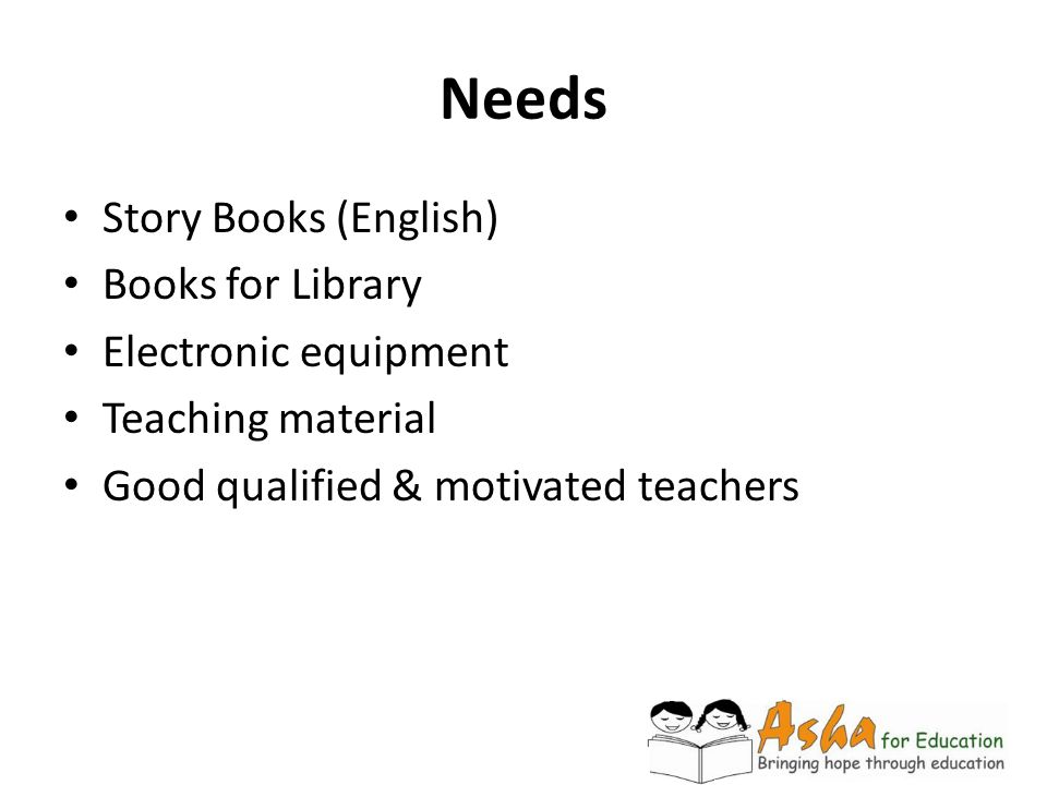Needs Story Books (English) Books for Library Electronic equipment Teaching material Good qualified & motivated teachers