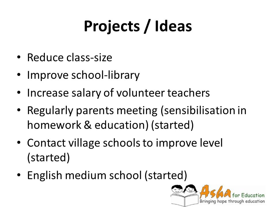 Projects / Ideas Reduce class-size Improve school-library Increase salary of volunteer teachers Regularly parents meeting (sensibilisation in homework