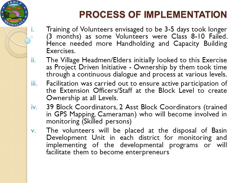PROCESS OF IMPLEMENTATION i.Training of Volunteers envisaged to be 3-5 days took longer (3 months) as some Volunteers were Class 8-10 Failed. Hence ne