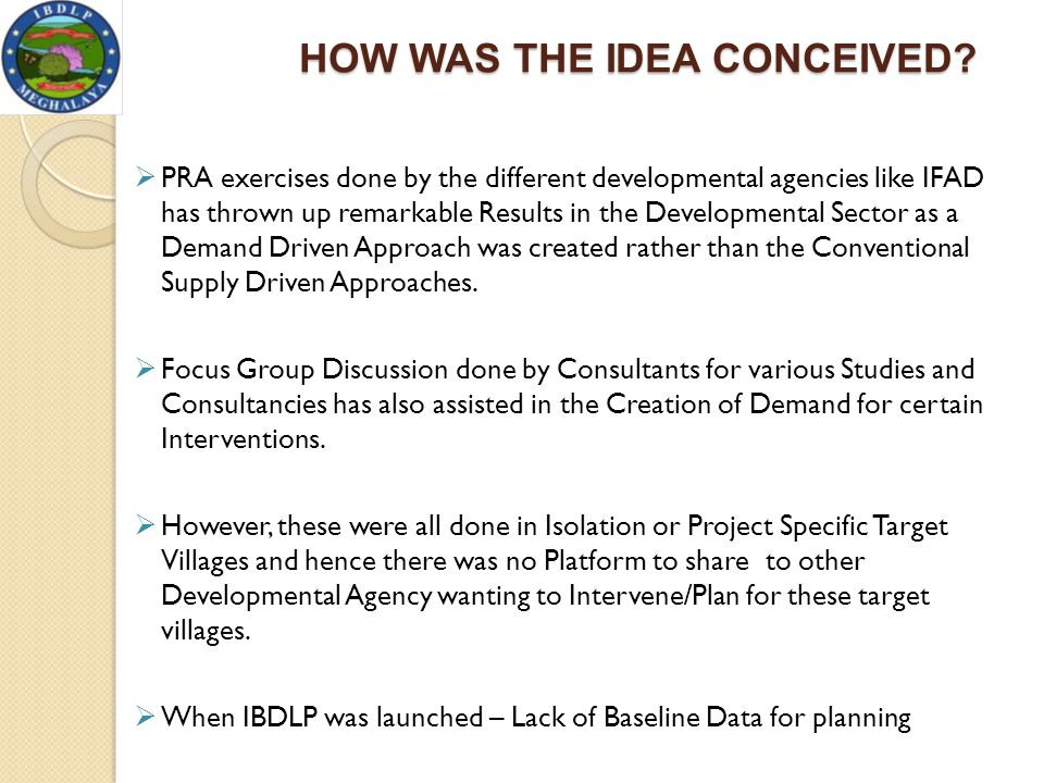 HOW WAS THE IDEA CONCEIVED?  PRA exercises done by the different developmental agencies like IFAD has thrown up remarkable Results in the Development