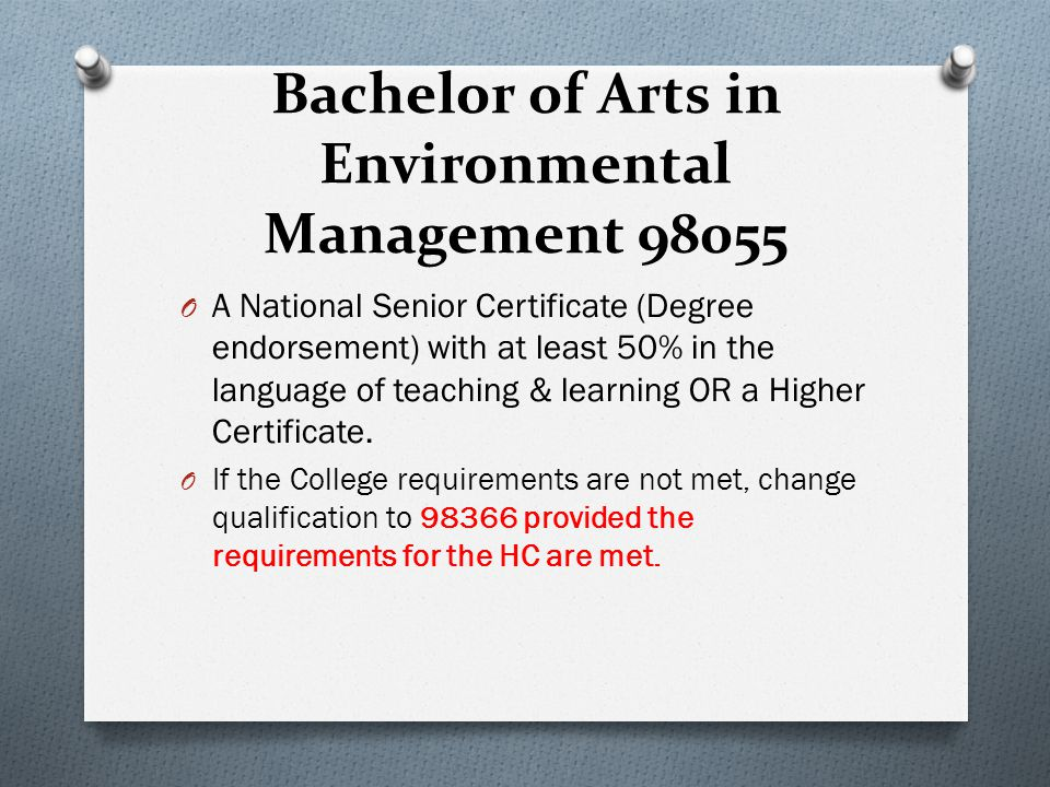 Bachelor of Arts in Environmental Management 98055 O A National Senior Certificate (Degree endorsement) with at least 50% in the language of teaching & learning OR a Higher Certificate.