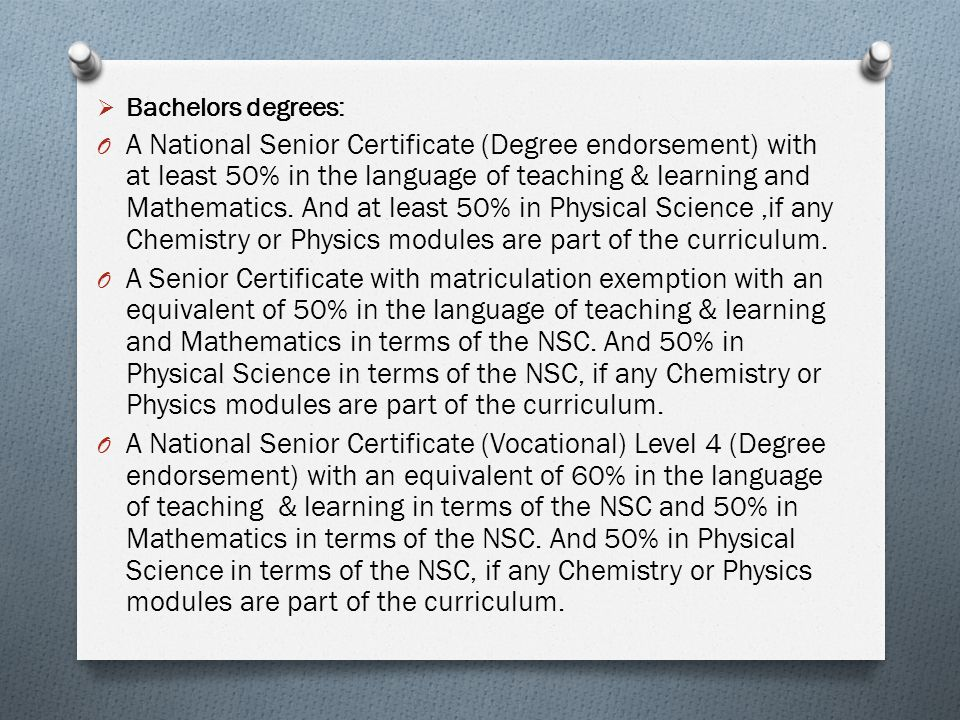  Bachelors degrees: O A National Senior Certificate (Degree endorsement) with at least 50% in the language of teaching & learning and Mathematics.