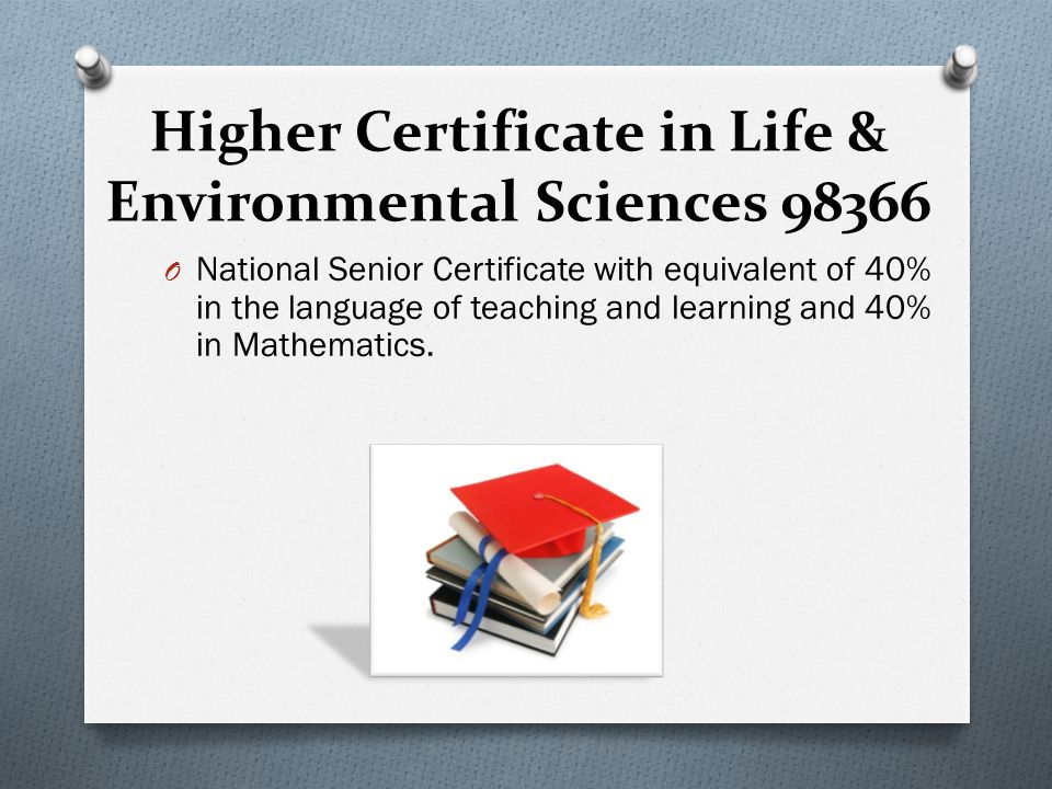 Higher Certificate in Life & Environmental Sciences 98366 O National Senior Certificate with equivalent of 40% in the language of teaching and learning and 40% in Mathematics.