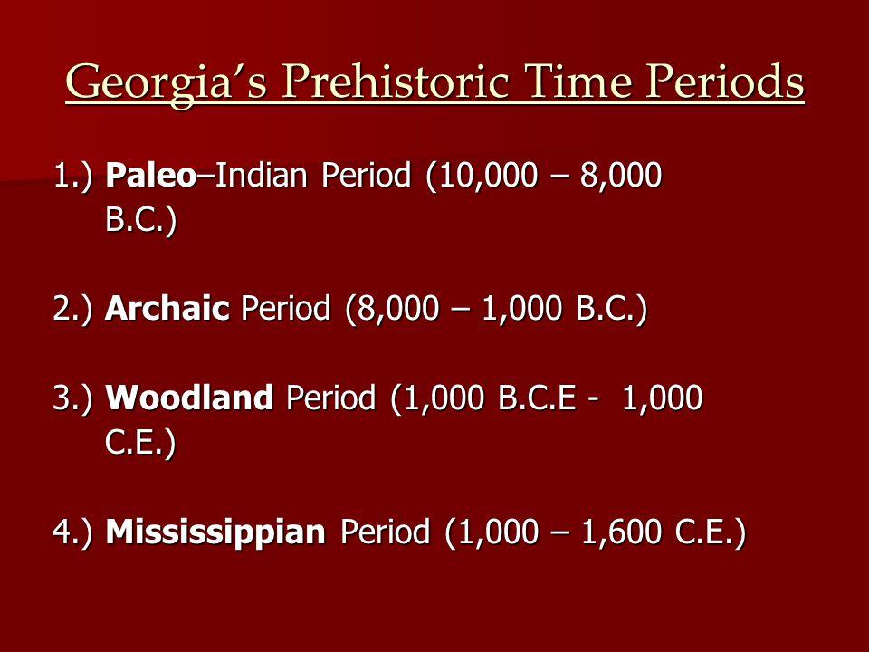Georgia's Prehistoric Time Periods 1.) Paleo–Indian Period (10,000 – 8,000 B.C.) B.C.) 2.) Archaic Period (8,000 – 1,000 B.C.) 3.) Woodland Period (1,000 B.C.E - 1,000 C.E.) C.E.) 4.) Mississippian Period (1,000 – 1,600 C.E.)