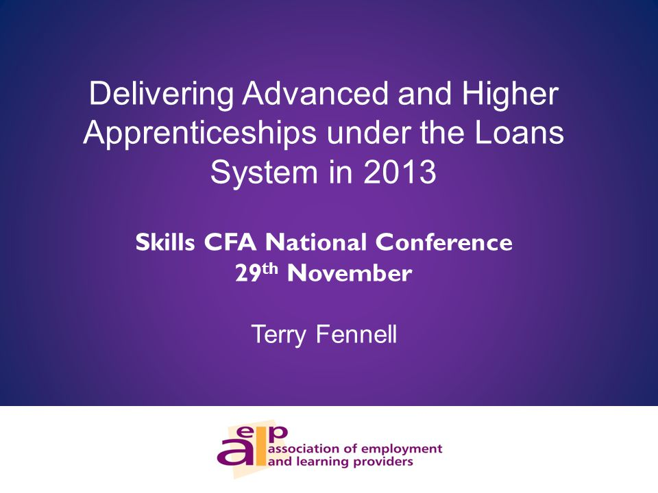 Delivering Advanced and Higher Apprenticeships under the Loans System in 2013 Skills CFA National Conference 29 th November Terry Fennell