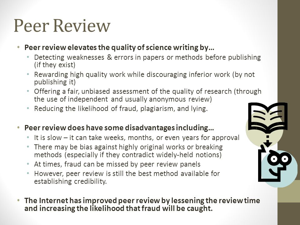 Peer Review Peer review elevates the quality of science writing by… Detecting weaknesses & errors in papers or methods before publishing (if they exist) Rewarding high quality work while discouraging inferior work (by not publishing it) Offering a fair, unbiased assessment of the quality of research (through the use of independent and usually anonymous review) Reducing the likelihood of fraud, plagiarism, and lying.