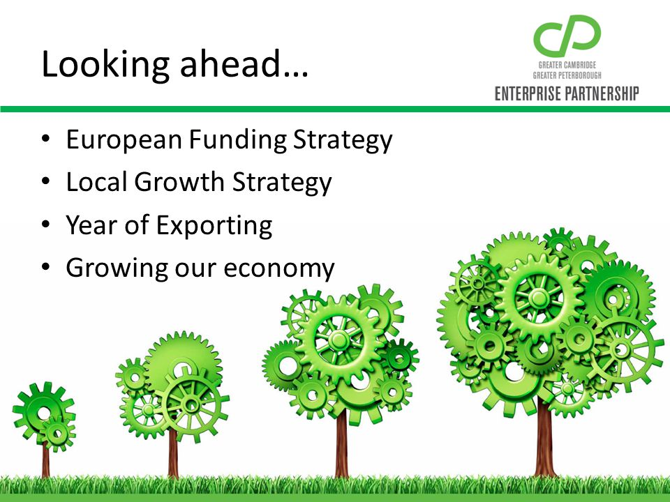 Looking ahead… European Funding Strategy Local Growth Strategy Year of Exporting Growing our economy
