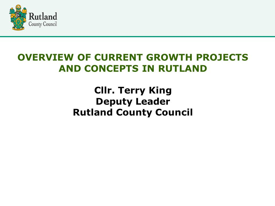 OVERVIEW OF CURRENT GROWTH PROJECTS AND CONCEPTS IN RUTLAND Cllr.