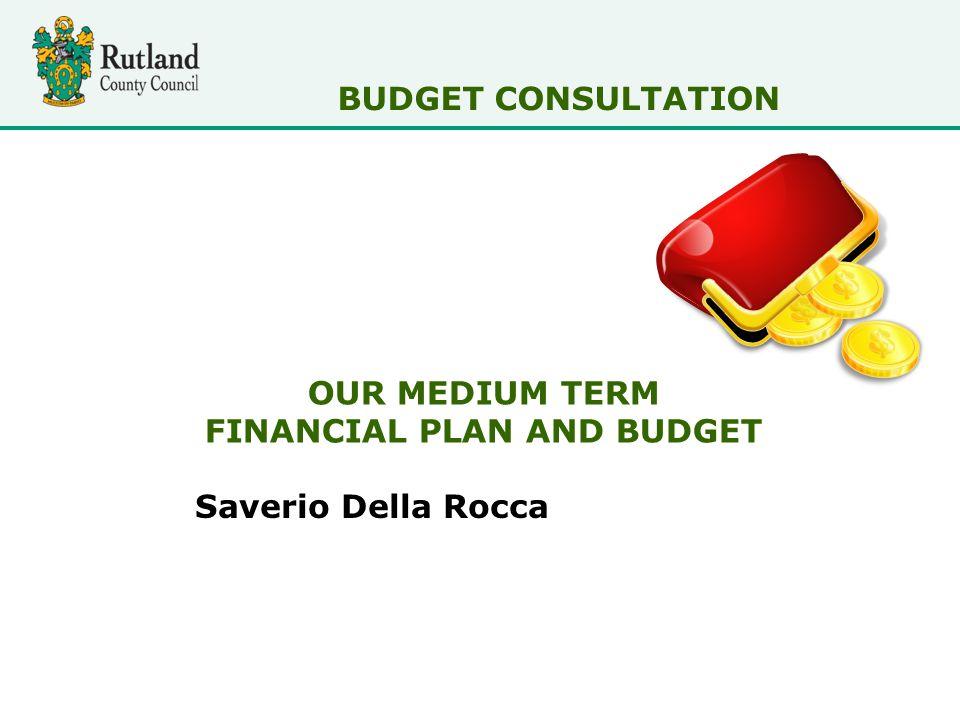 OUR MEDIUM TERM FINANCIAL PLAN AND BUDGET Saverio Della Rocca BUDGET CONSULTATION