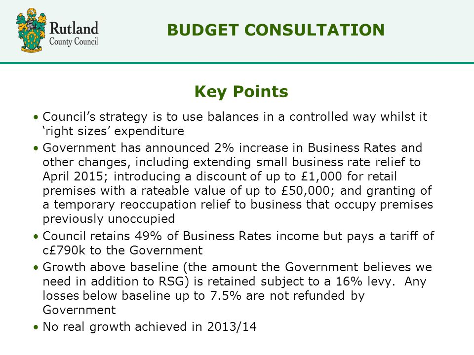 Key Points Council's strategy is to use balances in a controlled way whilst it 'right sizes' expenditure Government has announced 2% increase in Business Rates and other changes, including extending small business rate relief to April 2015; introducing a discount of up to £1,000 for retail premises with a rateable value of up to £50,000; and granting of a temporary reoccupation relief to business that occupy premises previously unoccupied Council retains 49% of Business Rates income but pays a tariff of c£790k to the Government Growth above baseline (the amount the Government believes we need in addition to RSG) is retained subject to a 16% levy.