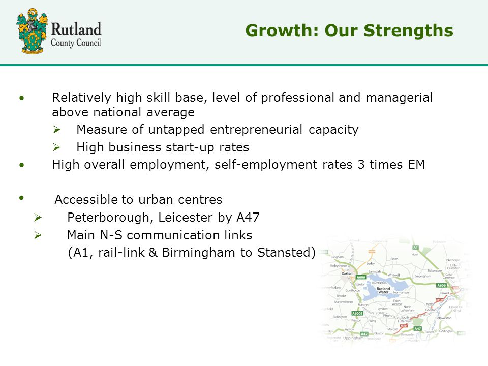 Relatively high skill base, level of professional and managerial above national average  Measure of untapped entrepreneurial capacity  High business start-up rates High overall employment, self-employment rates 3 times EM Accessible to urban centres  Peterborough, Leicester by A47  Main N-S communication links (A1, rail-link & Birmingham to Stansted) Growth: Our Strengths