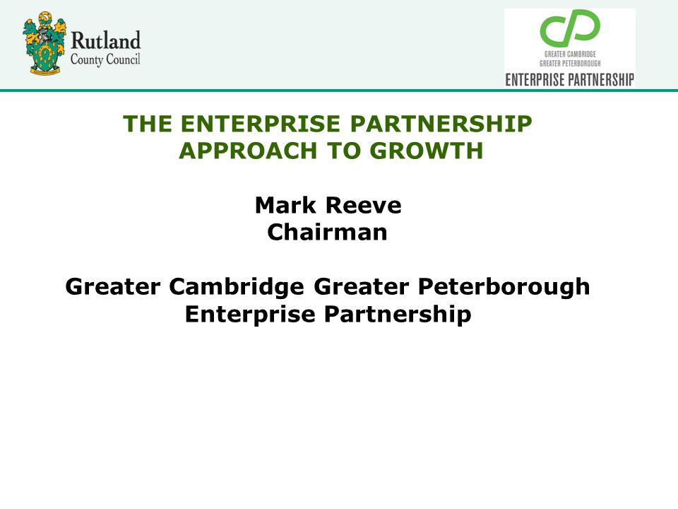 THE ENTERPRISE PARTNERSHIP APPROACH TO GROWTH Mark Reeve Chairman Greater Cambridge Greater Peterborough Enterprise Partnership