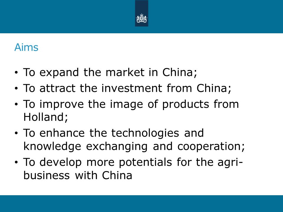 Aims To expand the market in China; To attract the investment from China; To improve the image of products from Holland; To enhance the technologies and knowledge exchanging and cooperation; To develop more potentials for the agri- business with China
