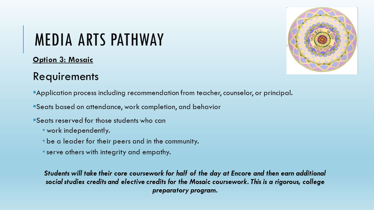 DRAFT MEDIA ARTS PATHWAY Option 3: Mosaic Requirements  Application process including recommendation from teacher, counselor, or principal.  Seats b