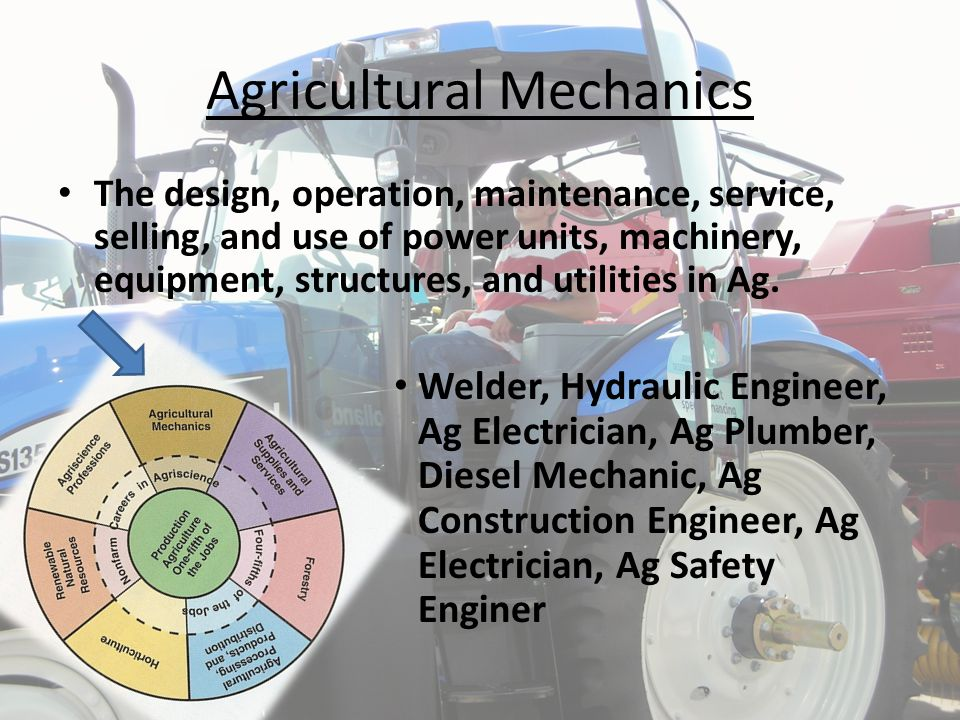 Agricultural Mechanics The design, operation, maintenance, service, selling, and use of power units, machinery, equipment, structures, and utilities i