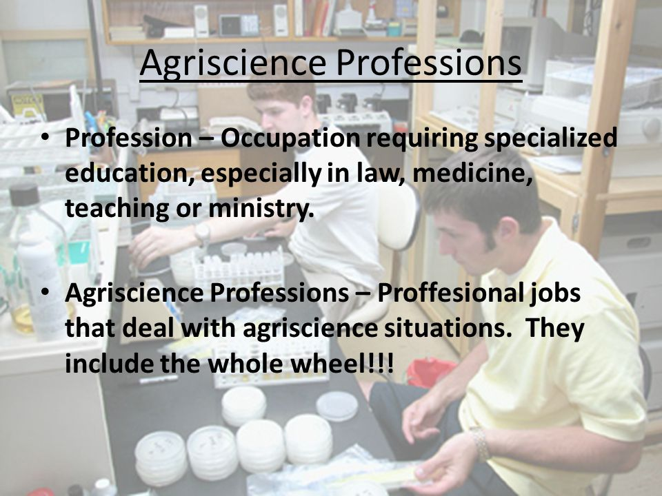 Agriscience Professions Profession – Occupation requiring specialized education, especially in law, medicine, teaching or ministry. Agriscience Profes