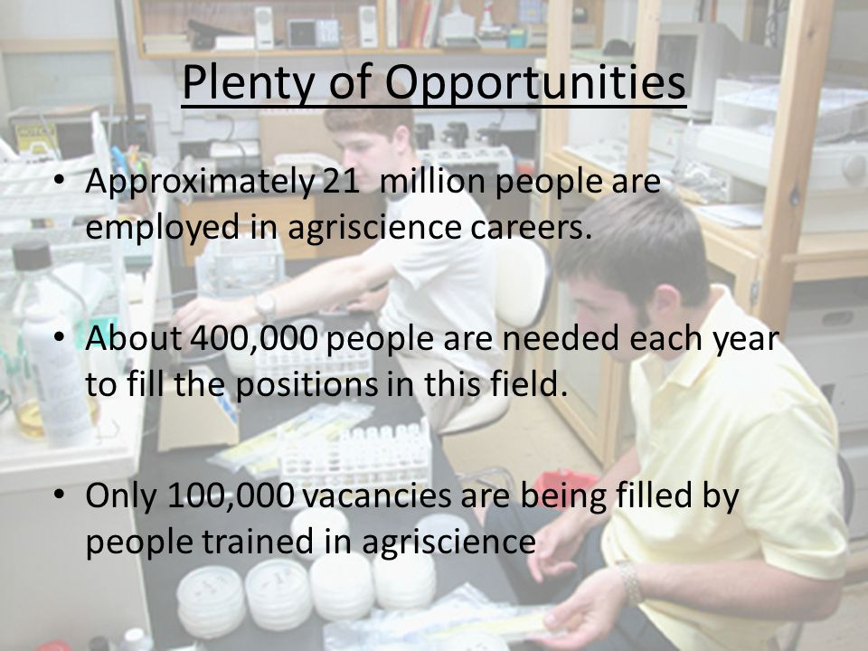 Plenty of Opportunities Approximately 21 million people are employed in agriscience careers. About 400,000 people are needed each year to fill the pos