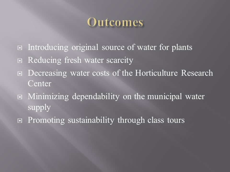  Introducing original source of water for plants  Reducing fresh water scarcity  Decreasing water costs of the Horticulture Research Center  Minimizing dependability on the municipal water supply  Promoting sustainability through class tours