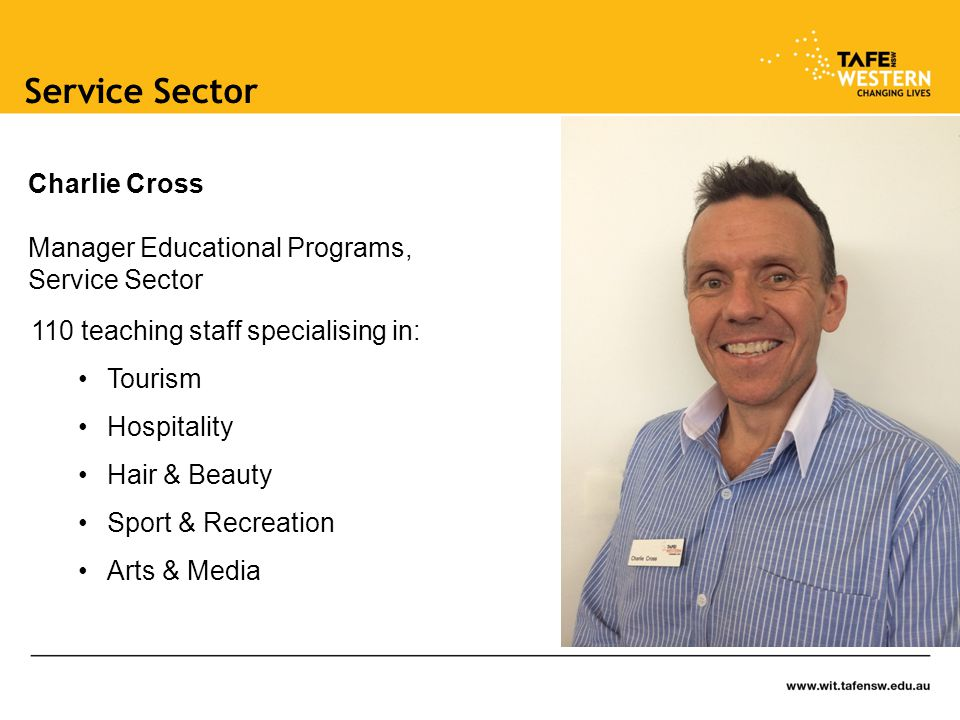 Service Sector 110 teaching staff specialising in: Tourism Hospitality Hair & Beauty Sport & Recreation Arts & Media Charlie Cross Manager Educational Programs, Service Sector