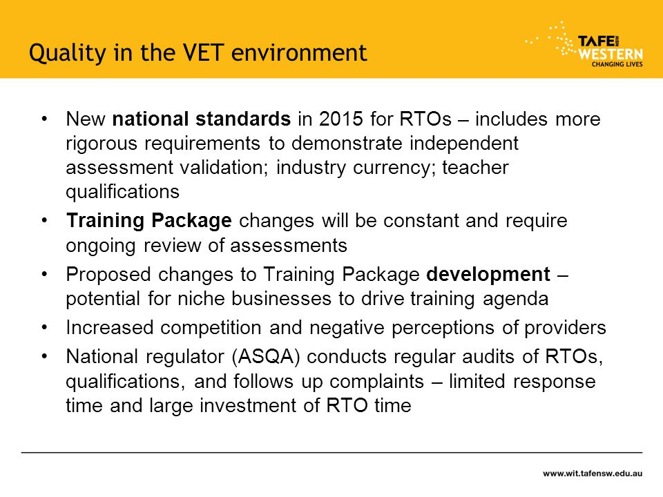 Quality in the VET environment New national standards in 2015 for RTOs – includes more rigorous requirements to demonstrate independent assessment validation; industry currency; teacher qualifications Training Package changes will be constant and require ongoing review of assessments Proposed changes to Training Package development – potential for niche businesses to drive training agenda Increased competition and negative perceptions of providers National regulator (ASQA) conducts regular audits of RTOs, qualifications, and follows up complaints – limited response time and large investment of RTO time