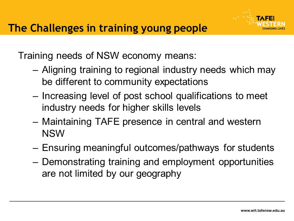 The Challenges in training young people Training needs of NSW economy means: –Aligning training to regional industry needs which may be different to community expectations –Increasing level of post school qualifications to meet industry needs for higher skills levels –Maintaining TAFE presence in central and western NSW –Ensuring meaningful outcomes/pathways for students –Demonstrating training and employment opportunities are not limited by our geography