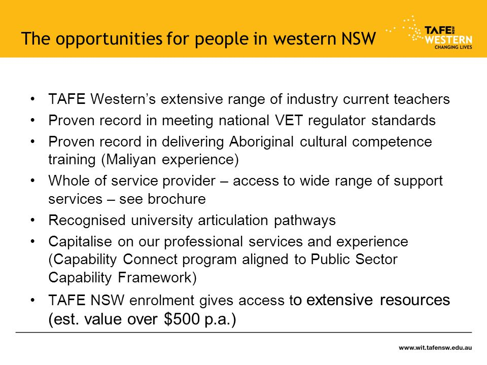 The opportunities for people in western NSW TAFE Western's extensive range of industry current teachers Proven record in meeting national VET regulator standards Proven record in delivering Aboriginal cultural competence training (Maliyan experience) Whole of service provider – access to wide range of support services – see brochure Recognised university articulation pathways Capitalise on our professional services and experience (Capability Connect program aligned to Public Sector Capability Framework) TAFE NSW enrolment gives access t o extensive resources (est.