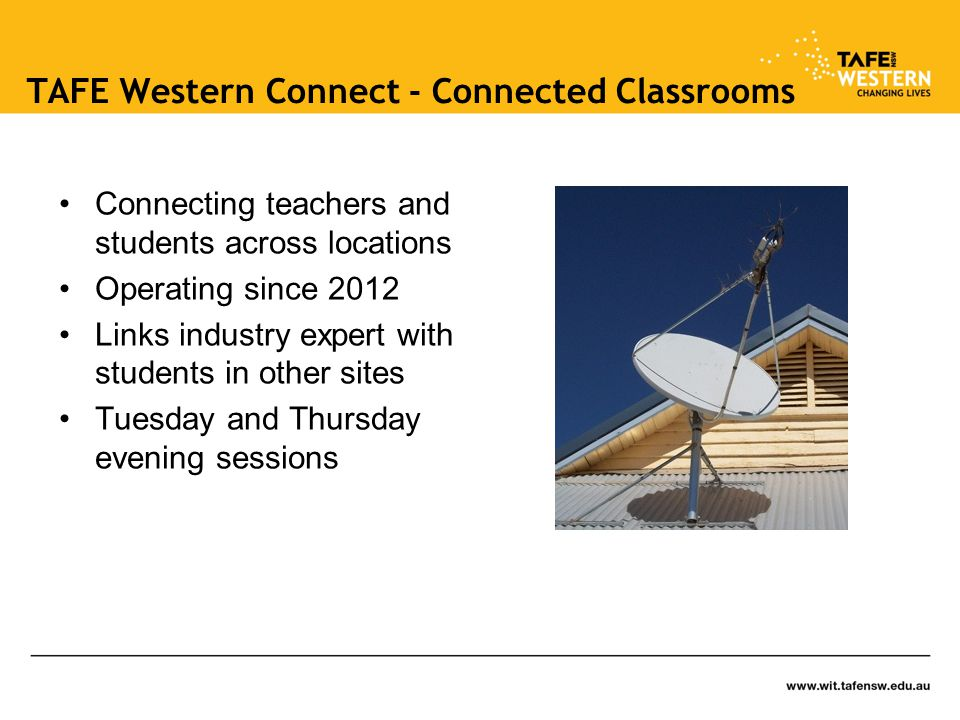 TAFE Western Connect - Connected Classrooms Connecting teachers and students across locations Operating since 2012 Links industry expert with students in other sites Tuesday and Thursday evening sessions