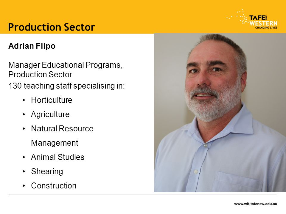 Adrian Flipo Manager Educational Programs, Production Sector 130 teaching staff specialising in: Horticulture Agriculture Natural Resource Management Animal Studies Shearing Construction Production Sector