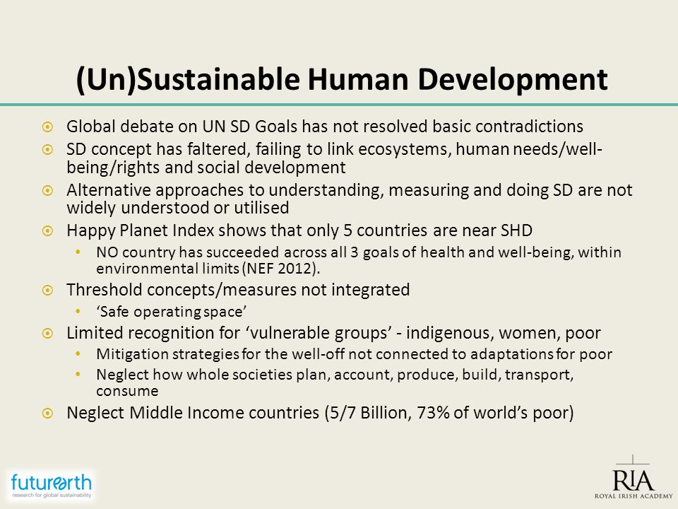 (Un)Sustainable Human Development  Global debate on UN SD Goals has not resolved basic contradictions  SD concept has faltered, failing to link ecosystems, human needs/well- being/rights and social development  Alternative approaches to understanding, measuring and doing SD are not widely understood or utilised  Happy Planet Index shows that only 5 countries are near SHD NO country has succeeded across all 3 goals of health and well-being, within environmental limits (NEF 2012).