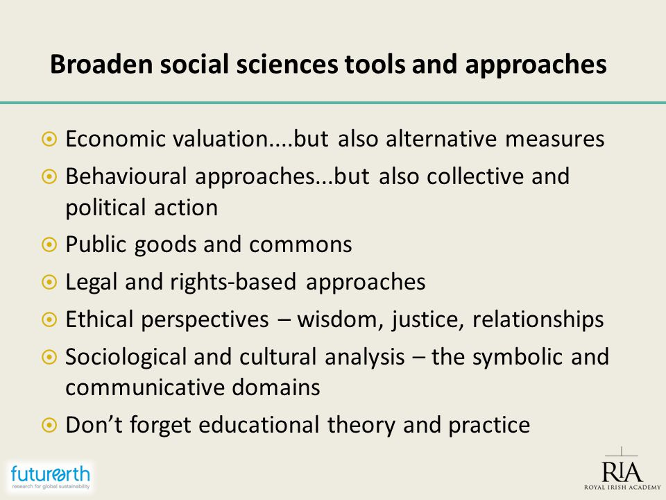 Broaden social sciences tools and approaches  Economic valuation....but also alternative measures  Behavioural approaches...but also collective and political action  Public goods and commons  Legal and rights-based approaches  Ethical perspectives – wisdom, justice, relationships  Sociological and cultural analysis – the symbolic and communicative domains  Don't forget educational theory and practice