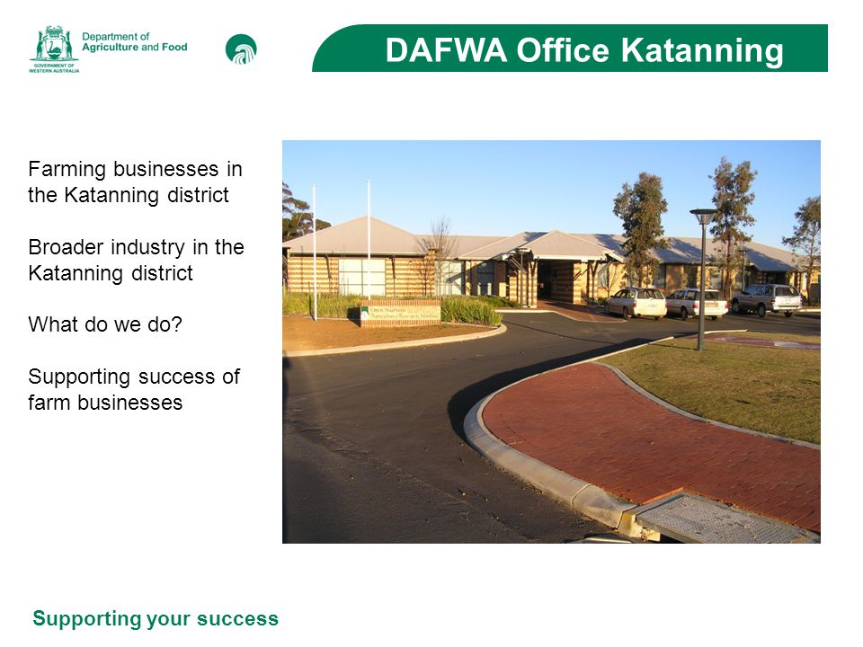 Supporting your success DAFWA Office Katanning Farming businesses in the Katanning district Broader industry in the Katanning district What do we do?