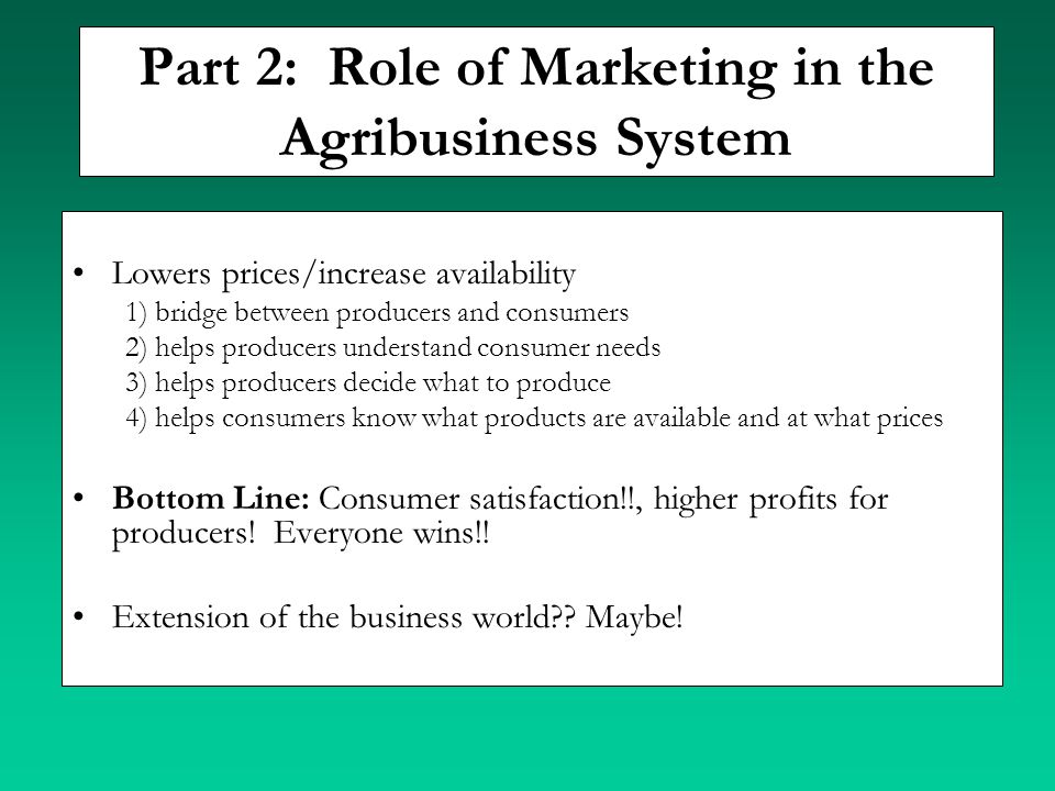 Part 2: Role of Marketing in the Agribusiness System Lowers prices/increase availability 1) bridge between producers and consumers 2) helps producers