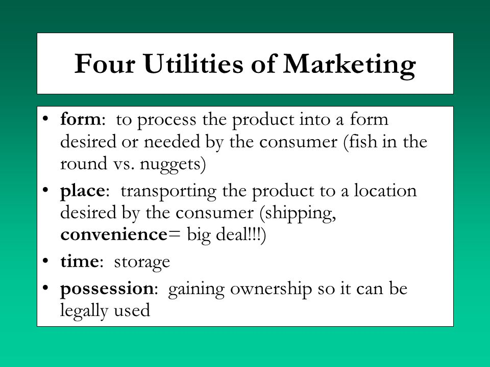 Four Utilities of Marketing form: to process the product into a form desired or needed by the consumer (fish in the round vs. nuggets) place: transpor