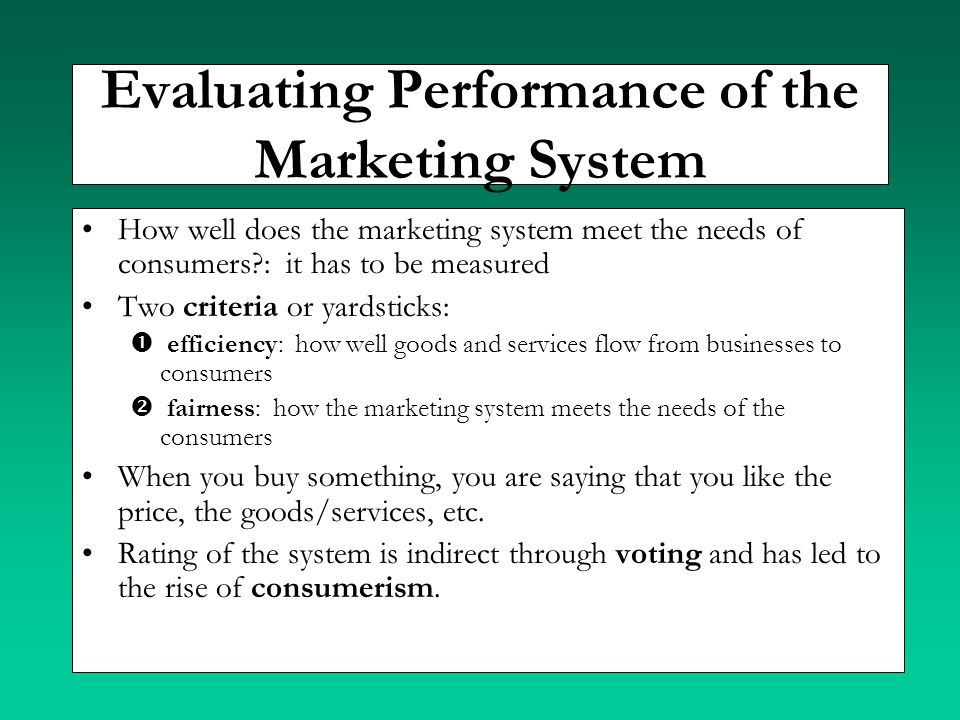 Evaluating Performance of the Marketing System How well does the marketing system meet the needs of consumers?: it has to be measured Two criteria or