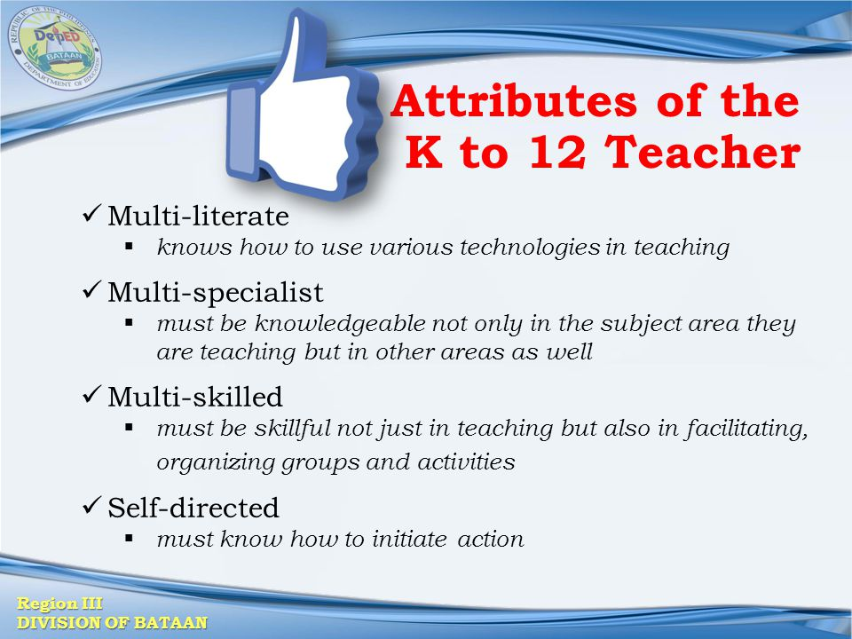 Region III DIVISION OF BATAAN Attributes of the K to 12 Teacher Multi-literate  knows how to use various technologies in teaching Multi-specialist 
