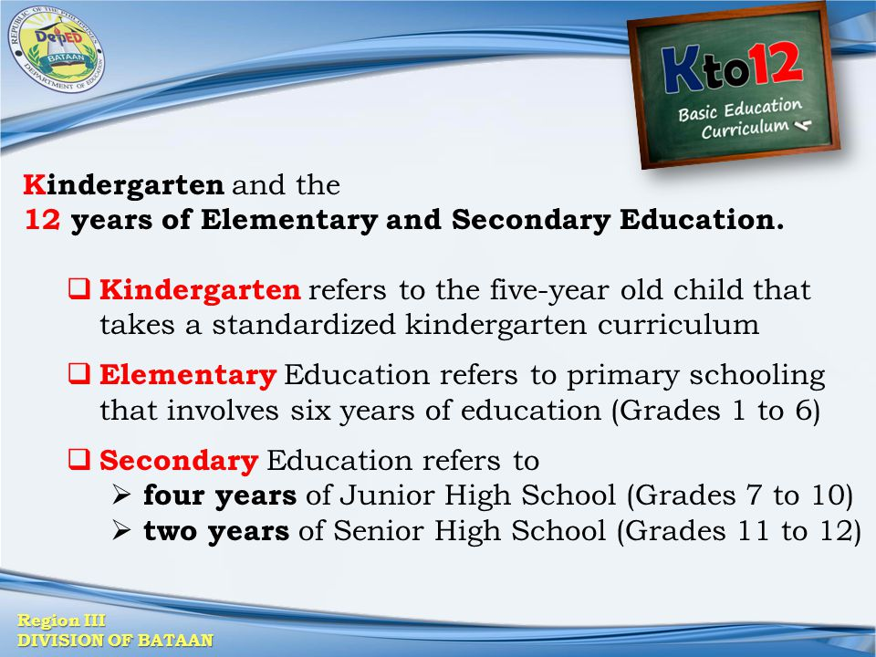 Region III DIVISION OF BATAAN Kindergarten and the 12 years of Elementary and Secondary Education.  Kindergarten refers to the five-year old child th
