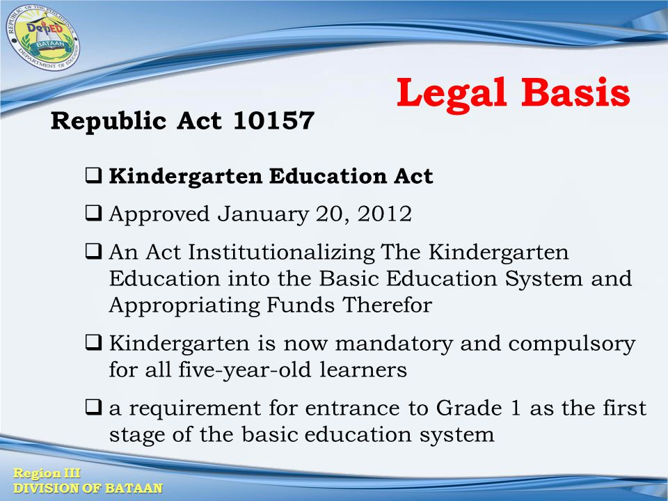 Region III DIVISION OF BATAAN Legal Basis Republic Act 10157  Kindergarten Education Act  Approved January 20, 2012  An Act Institutionalizing The