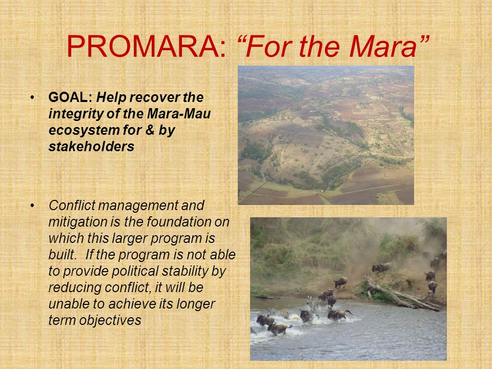 PROMARA: For the Mara GOAL: Help recover the integrity of the Mara-Mau ecosystem for & by stakeholders Conflict management and mitigation is the foundation on which this larger program is built.