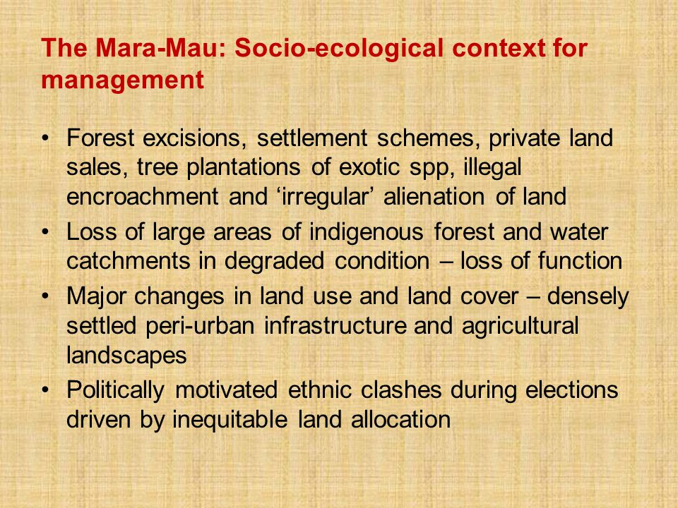 The Mara-Mau: Socio-ecological context for management Forest excisions, settlement schemes, private land sales, tree plantations of exotic spp, illegal encroachment and 'irregular' alienation of land Loss of large areas of indigenous forest and water catchments in degraded condition – loss of function Major changes in land use and land cover – densely settled peri-urban infrastructure and agricultural landscapes Politically motivated ethnic clashes during elections driven by inequitable land allocation
