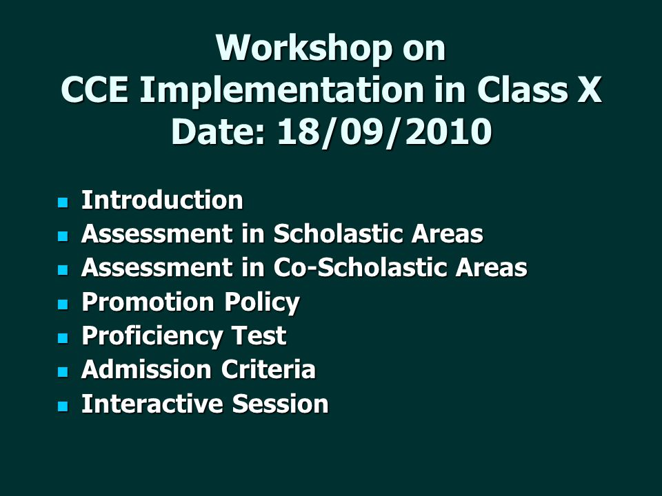 Workshop on CCE Implementation in Class X Date: 18/09/2010 Introduction Introduction Assessment in Scholastic Areas Assessment in Scholastic Areas Assessment in Co-Scholastic Areas Assessment in Co-Scholastic Areas Promotion Policy Promotion Policy Proficiency Test Proficiency Test Admission Criteria Admission Criteria Interactive Session Interactive Session
