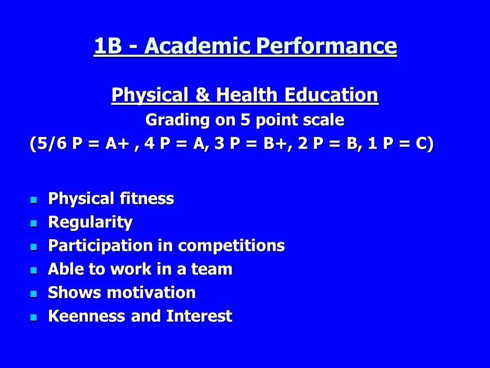 1B - Academic Performance Physical & Health Education Grading on 5 point scale (5/6 P = A+, 4 P = A, 3 P = B+, 2 P = B, 1 P = C) Physical fitness Phys
