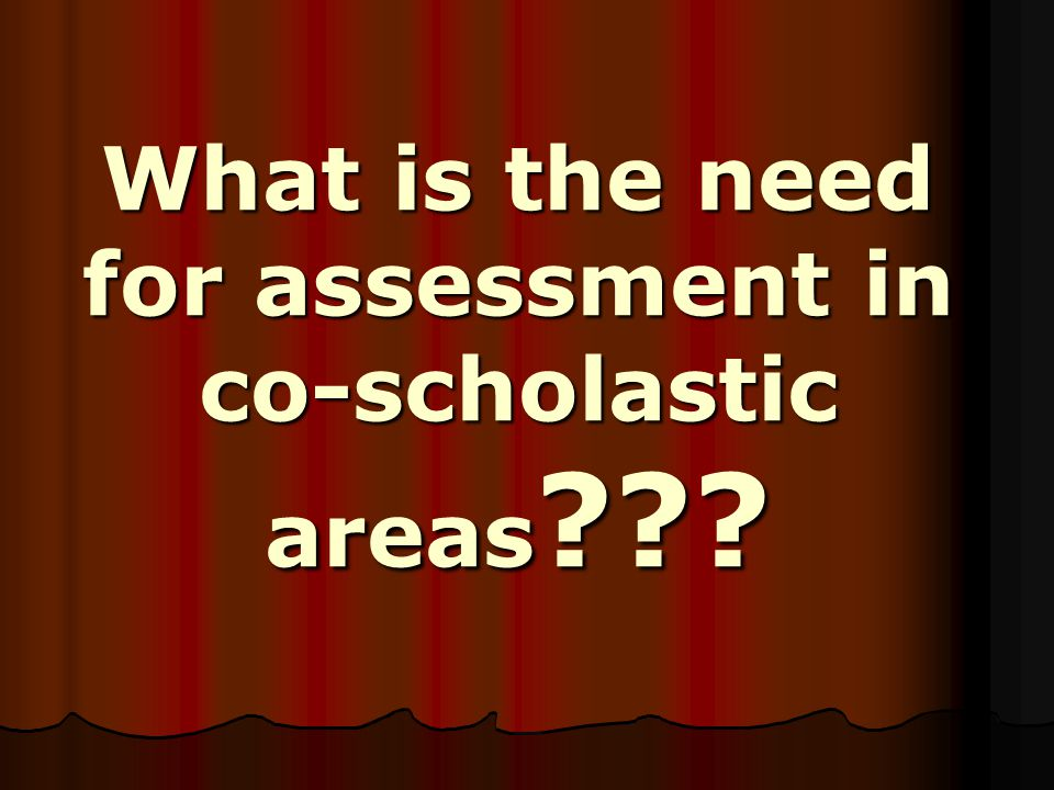 What is the need for assessment in co-scholastic areas