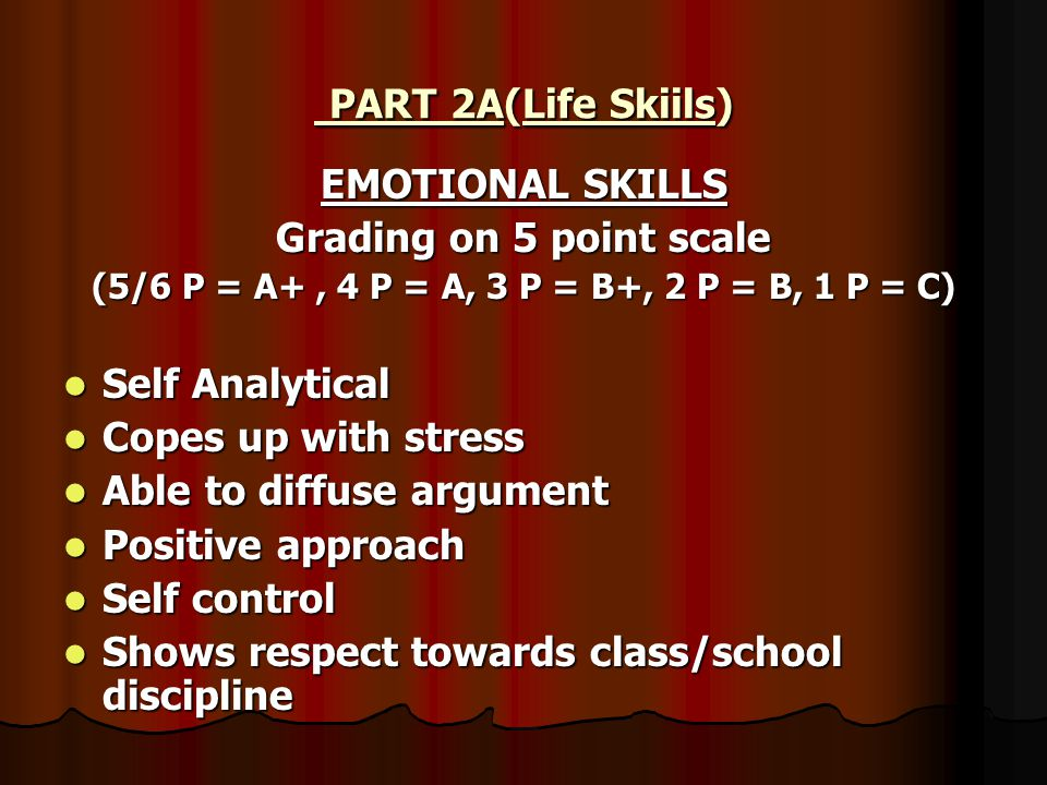 PART 2A(Life Skiils) PART 2A(Life Skiils) EMOTIONAL SKILLS Grading on 5 point scale (5/6 P = A+, 4 P = A, 3 P = B+, 2 P = B, 1 P = C) Self Analytical Self Analytical Copes up with stress Copes up with stress Able to diffuse argument Able to diffuse argument Positive approach Positive approach Self control Self control Shows respect towards class/school discipline Shows respect towards class/school discipline