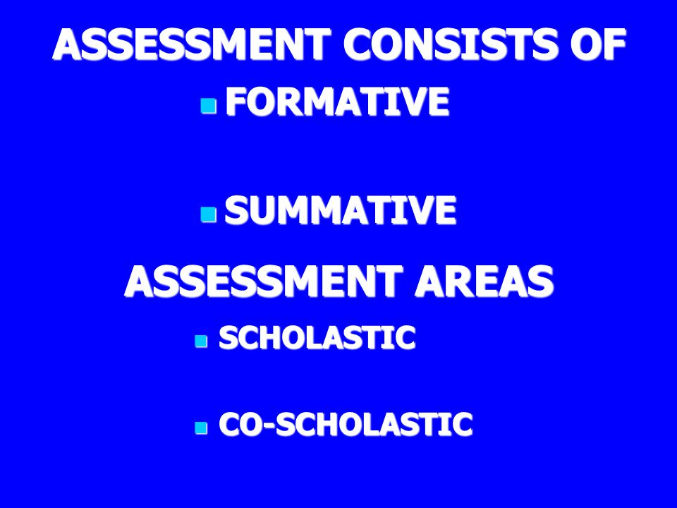 ASSESSMENT CONSISTS OF FORMATIVE FORMATIVE SUMMATIVE SUMMATIVE ASSESSMENT AREAS SCHOLASTIC SCHOLASTIC CO-SCHOLASTIC CO-SCHOLASTIC
