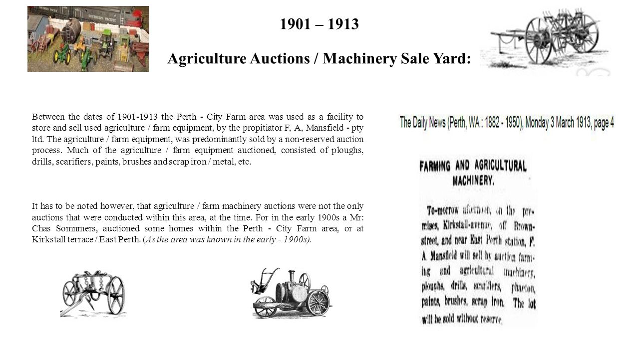 1901 – 1913 Agriculture Auctions / Machinery Sale Yard: Between the dates of 1901-1913 the Perth - City Farm area was used as a facility to store and