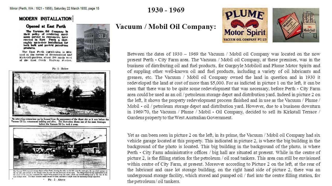 1930 - 1969 Vacuum / Mobil Oil Company: Between the dates of 1930 – 1969 the Vacuum / Mobil oil Company was located on the now present Perth - City Farm area.